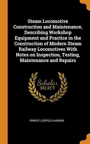 (Steam Locomotive Construction and Maintenance, Describing Workshop Equipment and Practice in the Construction of Modern Steam Railway Locomotives with ... Inspection, Testing, Maintenance and Repairs)