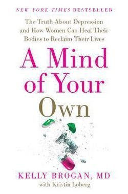 M.d. Kelly Brogan: A Mind of Your Own : The Truth about Depression and How Women Can Heal Their Bodies to Reclaim Their Lives (Hardcover); 2016 Edition