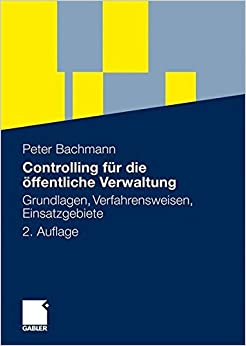 Controlling für die öffentliche Verwaltung: Grundlagen, Verfahrensweisen, Einsatzgebiete