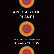 Apocalyptic Planet: Field Guide to the Everending Earth Audiobook by Craig Childs Narrated by Craig Childs