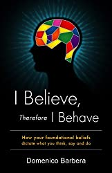 I Believe Therefore I Behave: How Your Foundational Beliefs Dictate What You Think Say and Do