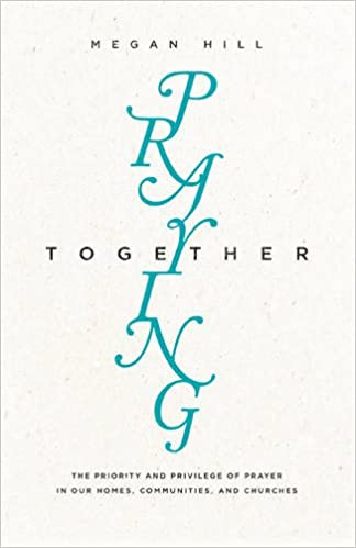 Praying Together: The Priority and Privilege of Prayer: In