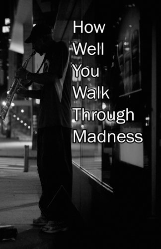 How Well You Walk Through Madness