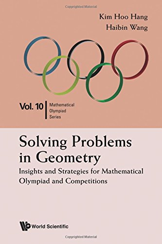 Solving Problems In Geometry  Insights And Strategies For Mathematical Olympiad And Competitions