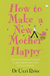How To Make A New Mother Happy: Quick and Effective Soloutions to New Motherhood's Most Common Problems