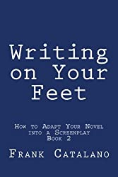 Writing on Your Feet (HOW TO ADAPT YOUR NOVEL INTO A SCREENPLAY  Book 2) (Volume 2)