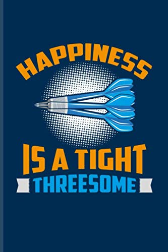Happiness Is A Tight Threesome: Playing Darts Journal For Dart Thrower, Bar, League, Arrows, Electronic Dartboards, Tripple 20 & Bullseye Fans - 6x9 - 100 Blank Lined ()