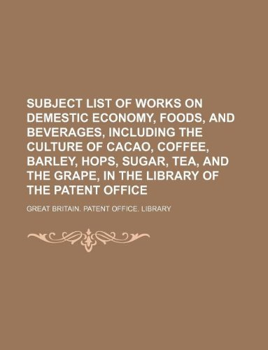 Subject list of works on demestic economy, foods, and beverages, including the culture of cacao, coffee, barley, hops, sugar, tea, and the grape, in the library of the Patent office pdf