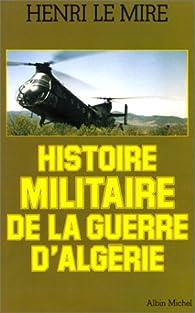 Histoire militaire de la guerre d'Algérie par Henri Le Mire