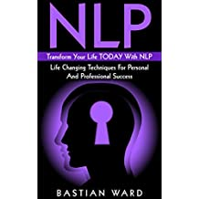 NLP: Transform Your Life TODAY With NLP: Life Changing Techniques For Personal And Professional Success (NLP, NLP Neuro Linguistic Programming, Happiness, Success, Motivation,)