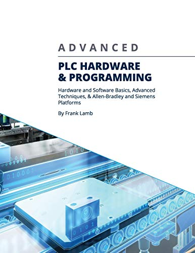 Advanced PLC Hardware & Programming: Hardware and Software Basics, Advanced Techniques & Allen-Bradley and Siemens Platforms (Plc Programming Software)