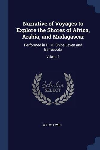 Narrative of Voyages to Explore the Shores of Africa, Arabia, and Madagascar: Performed in H. M. Ships Leven and Barracouta; Volume 1 pdf