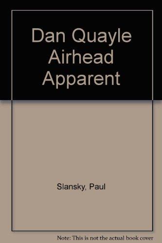 Dan Quayle: Airhead Apparent : A Fair, Unbiased Look at Our Nation's Most Dangerous Dimwit