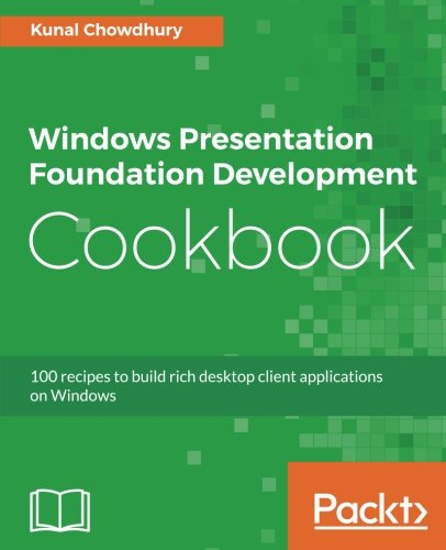 Windows Presentation Foundation Development Cookbook: 100 recipes to build rich desktop client applications on Windows by Packt Publishing - ebooks Account