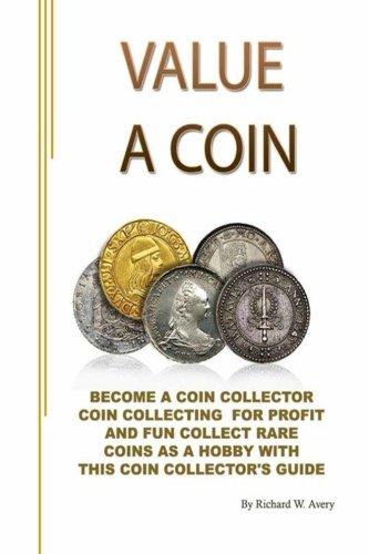 Value a Coin: Become a coin collector  coin collecting  for profit and fun  collect rare coins as a hobby with  this coin collector's guide. (Correct (Collect Rare Coins)