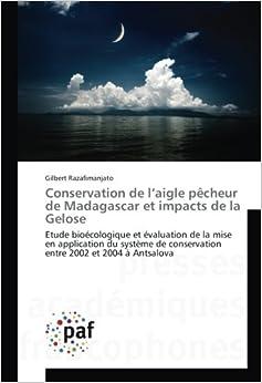 Book Conservation de l'aigle pêcheur de Madagascar et impacts de la Gelose: Etude bioécologique et évaluation de la mise en application du système de ... 2002 et 2004 à Antsalova (French Edition)