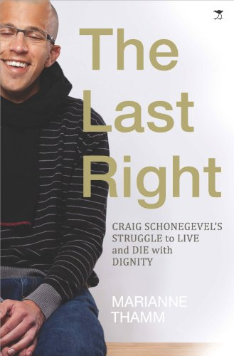 The Last Right: Craig Schonegevel's Struggle to Live and Die with Dignity by Marianne Thamm