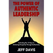 The Power of Authentic Leadership: Activating the 13 Keys to Achieving Prosperity Through Authenticity