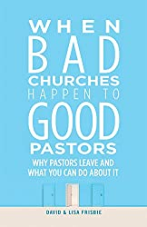 When Bad Churches Happen to Good Pastors: Why Pastors Leave and What You Can Do about It