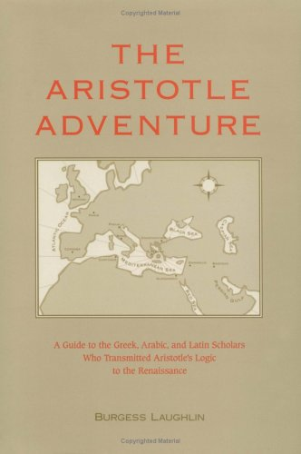 The Aristotle Adventure: A Guide to the Greek, Arabic, & Latin Scholars Who Transmitted Aristotle's Logic to the Renaissance