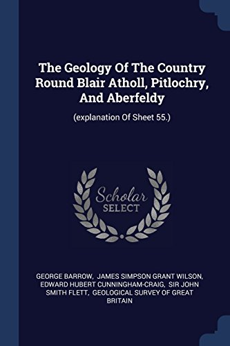 The Geology Of The Country Round Blair Atholl, Pitlochry, And Aberfeldy: (explanation Of Sheet 55.)