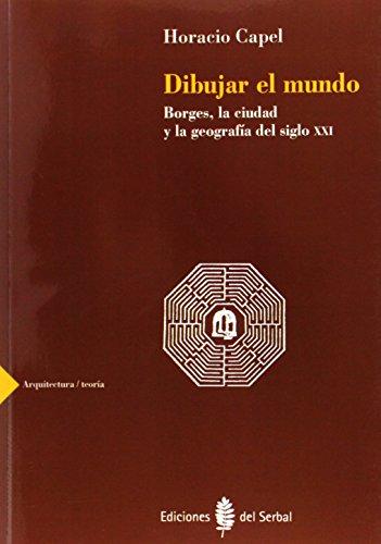 Dibujar El Mundo: Borges, La Ciudad y La Geografia del Siglo XXI (Arquitectura Teoria) (Spanish Edition)