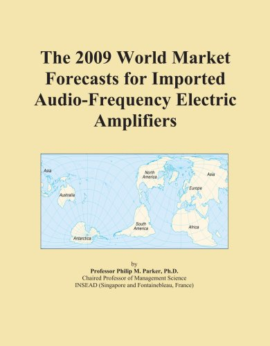 The 2009 World Market Forecasts for Imported Audio-Frequency Electric Amplifiers by ICON Group International, Inc.