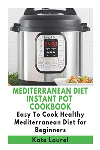 Mediterranean Diet Instant Pot Cookbook - Easy To Cook Healthy Mediterranean Diet for Beginners by Kate Laurel