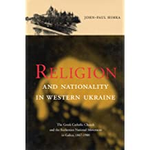 Religion and Nationality in Western Ukraine: The Greek Catholic Church and the Ruthenian National Movement in Galicia, 1870-1900 (McGill-Queen's Studies in the History of Religion)