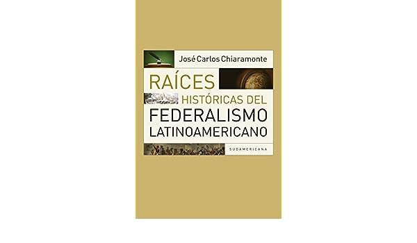 Amazon.com: Raíces históricas del federalismo latinoamericano (Spanish Edition) eBook: José Carlos Chiaramonte: Kindle Store