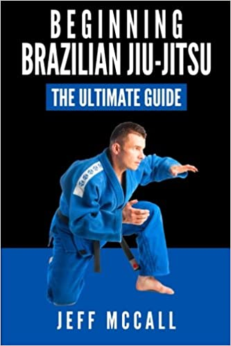 Brazilian Jiu Jitsu: The Ultimate Guide to Beginning BJJ