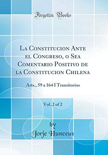 La Constitucion Ante El Congreso, O Sea Comentario Positivo de la Constitucion Chilena, Vol. 2 of 2: Arts., 59 a 164 I Transitorios (Classic Reprint) (Spanish Edition) [Jorje Huneeus] (Tapa Dura)