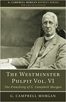 The Westminster Pulpit vol. VI: The Preaching of G. Campbell Morgan: 6 (G. Campbell Morgan Reprint)