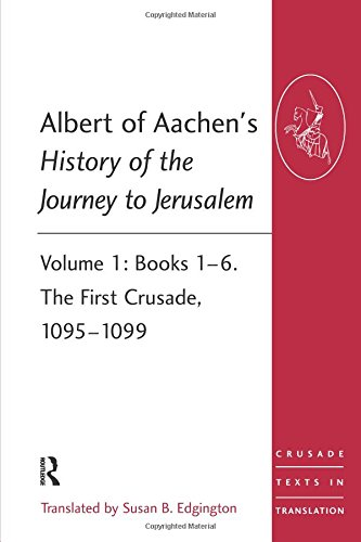 Albert of Aachen's History of the Journey to Jerusalem: Volume 1: Books 1–6. The First Crusade, 1095–1099 (Crusade Texts in Translation)