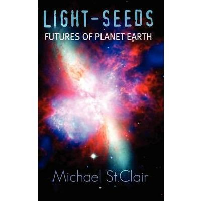 Light-Seeds Futures of Planet Earth [ LIGHT-SEEDS FUTURES OF PLANET EARTH ] BY St Clair, Michael ( Author ) Hardcover on Feb-26-2009