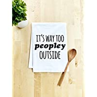 Funny Dish Towel, It's Way Too Peopley Outside, Flour Sack Kitchen Towel, Sweet Housewarming Gift, Farmhouse Kitchen Decor, White