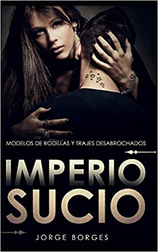 Leer Gratis Imperio Sucio: Modelos de Rodillas y Trajes Desabrochados de Jorge Borges