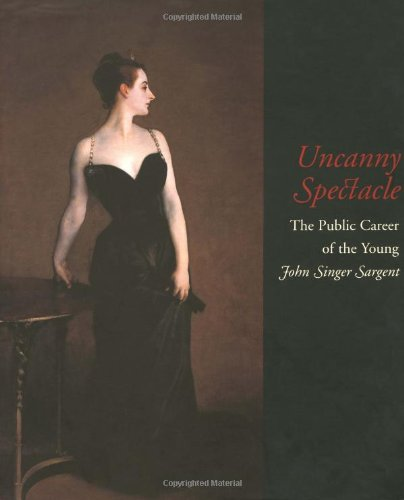 Uncanny Spectacle: The Public Career of the Young John Singer Sargent