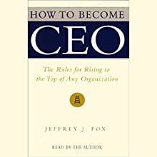 How to Become CEO: The Rules for Rising to the Top of Any Organization Audiobook by Jeffrey J. Fox Narrated by Jeffrey J. Fox