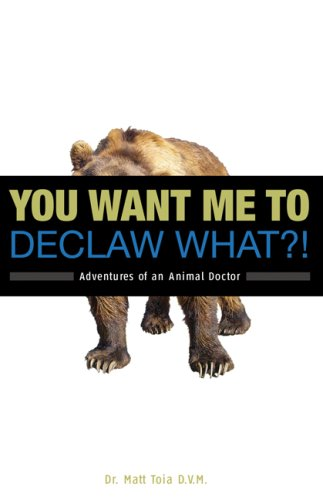 You Want Me to Declaw What?! Adventures of an Animal Doctor
