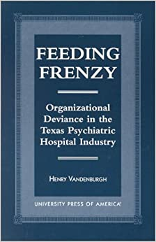 Book Feeding Frenzy: Organizational Deviance in the Texas Psychiatric Hospital Industry by Henry Vandenburgh (1999-03-11)