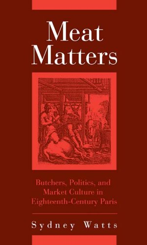 Meat Matters: Butchers, Politics, and Market Culture in Eighteenth-Century Paris (Changing Perspectives on Early Modern