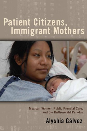 Patient Citizens, Immigrant Mothers: Mexican Women, Public Prenatal Care, and the Birth Weight Paradox (Critical Issues in Health and Medicine)