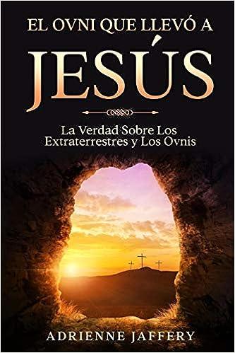 El Ovni Que Llevó a Jesús: La Verdad Sobre Los Extraterrestres y Los Ovnis  : Jaffery, Adrienne: Amazon.in: Books