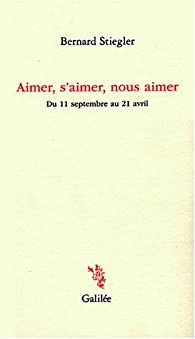 Aimer, s'aimer, nous aimer : Du 11 septembre au 21 avril par Bernard Stiegler