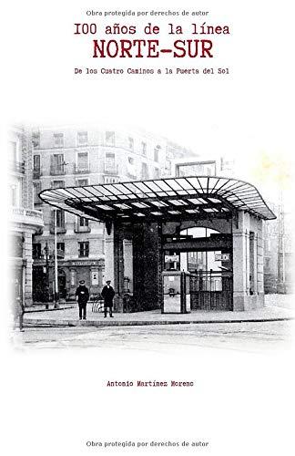 100 Años de la Línea NORTE-SUR: De los Cuatro Caminos a la Puerta del Sol por Antonio Martínez Moreno