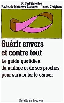 Guérir envers et contre tout : Le guide quotidien du malade et de ses proches pour surmonter le cancer par Matthews Simonton
