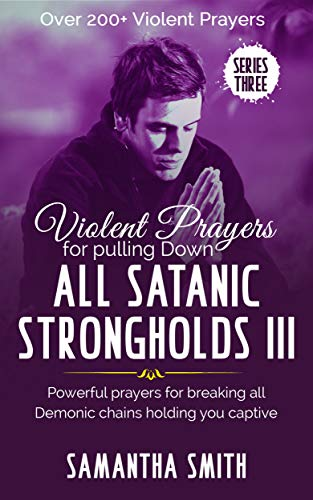Violent Prayers For Pulling Down All Satanic Strongholds III: Powerful  Prayers For Breaking All Demonic Chains Holding You Captive (Series III)