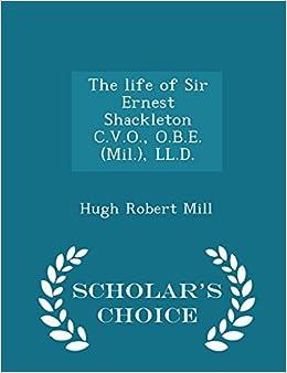 The life of Sir Ernest Shackleton C.V.O., O.B.E. (Mil.), LL.D.- Scholar's Choice Edition