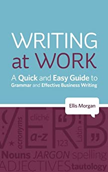 Writing at Work - A Quick and Easy Guide to Grammar and Effective Business Writing by [Morgan, Ellis]